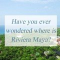 Have you ever wondered where is Riviera Maya?