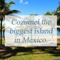Cozumel the biggest island in Mexico.
