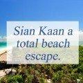 Sian Ka'an a total beach escape.