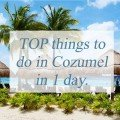 TOP things to do in Cozumel in 1 day.
