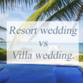 Resort wedding vs Villa wedding.