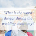 What is the worst danger during the wedding ceremony?