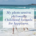 My photo session philosophy Childhood formula for happiness.