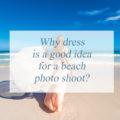 Why dress is a good idea for a beach photo shoot?