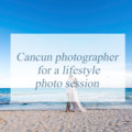 Cancun photographer for a lifestyle photo session
