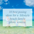 10 best posing ideas for a lifestyle beach family photo session.